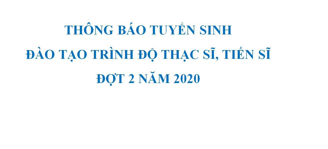 THÔNG BÁO TUYỂN SINH ĐÀO TẠO TRÌNH ĐỘ THẠC SĨ, TIẾN SĨ ĐỢT 2 NĂM 2020